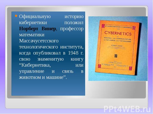 """Официальную историю кибернетики положил Норберт Винер, профессор математики Массачусетсского технологического института, когда опубликовал в 1948 г. свою знаменитую книгу """"Кибернетика, или управление и связь в животном и машине"""". Официальную историю…"""