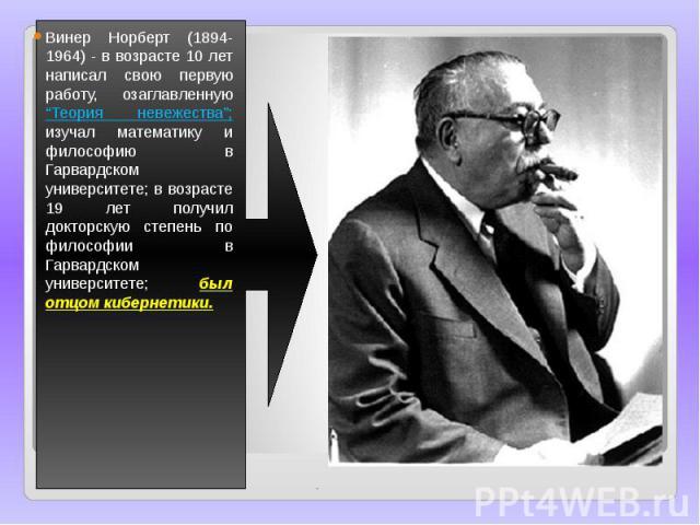 """Винер Норберт (1894-1964) - в возрасте 10 лет написал свою первую работу, озаглавленную """"Теория невежества""""; изучал математику и философию в Гарвардском университете; в возрасте 19 лет получил докторскую степень по философии в Гарвардском университе…"""