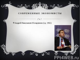 СОВРЕМЕННЫЕ ЭКОНОМИСТЫ Андрей Николаевич Илларионов (г.р. 1961)