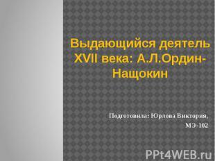 Выдающийся деятель XVII века: А.Л.Ордин-Нащокин Подготовила: Юрлова Виктория, МЭ