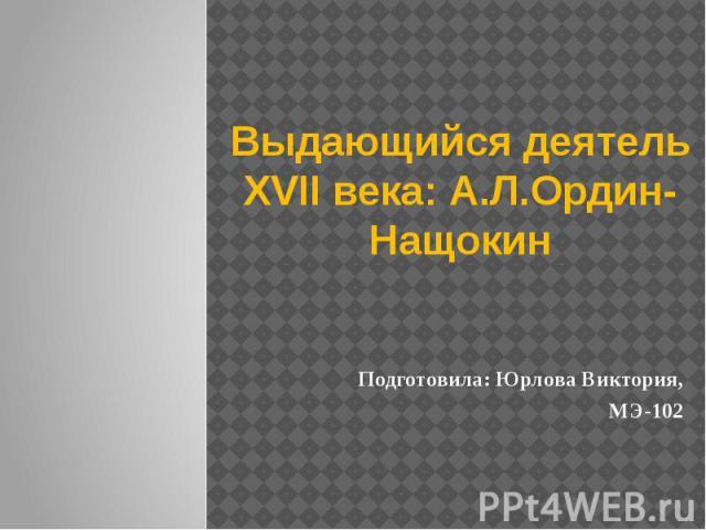 Выдающийся деятель XVII века: А.Л.Ордин-Нащокин Подготовила: Юрлова Виктория, МЭ-102