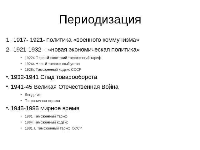 Периодизация 1917- 1921- политика «военного коммунизма» 1921-1932 – «новая экономическая политика» 1922г. Первый советский таможенный тариф 1924г. Новый таможенный устав 1928г. Таможенный кодекс СССР 1932-1941 Спад товарооборота 1941-45 Великая Отеч…