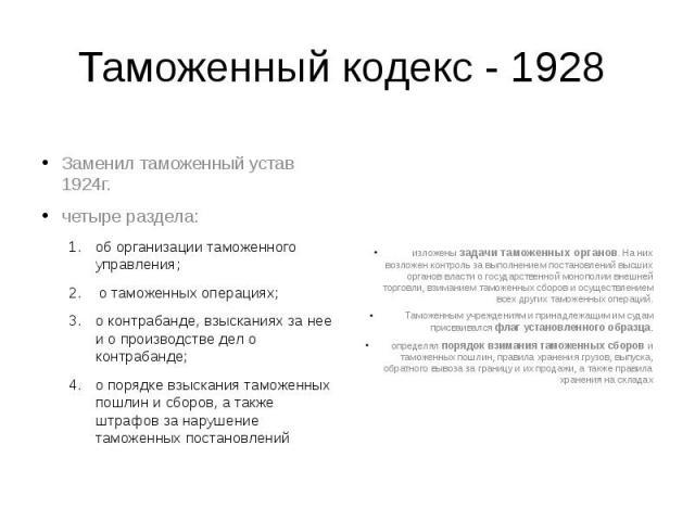 Таможенный кодекс - 1928 Заменил таможенный устав 1924г. четыре раздела: об организации таможенного управления; о таможенных операциях; о контрабанде, взысканиях за нее и о производстве дел о контрабанде; о порядке взыскания таможенных пошлин и сбор…