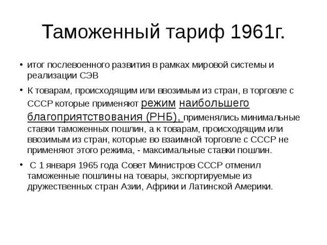 Таможенный тариф 1961г. итог послевоенного развития в рамках мировой системы и реализации СЭВ К товарам, происходящим или ввозимым из стран, в торговле с СССР которые применяют режим наибольшего благоприятствования (РНБ), применялись минимальные ста…