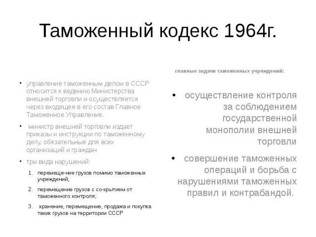 Таможенный кодекс 1964г. управление таможенным делом в СССР относится к ведению Министерства внешней торговли и осуществляется через входящее в его состав Главное Таможенное Управление. министр внешней торговли издает приказы и инструкции по таможен…