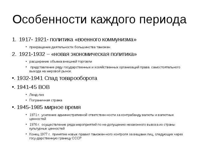 Особенности каждого периода 1917- 1921- политика «военного коммунизма» прекращение деятельности большинства таможен 1921-1932 – «новая экономическая политика» расширение объема внешней торговли представление ряду государственных и хозяйственных орга…