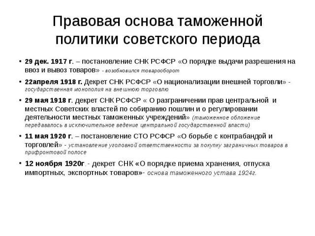Правовая основа таможенной политики советского периода 29 дек. 1917 г. – постановление СНК РСФСР «О порядке выдачи разрешения на ввоз и вывоз товаров» - возобновился товарооборот 22апреля 1918 г. Декрет СНК РСФСР «О национализации внешней торговли» …