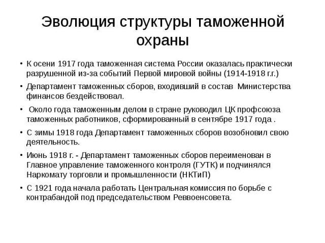 Эволюция структуры таможенной охраны К осени 1917 года таможенная система России оказалась практически разрушенной из-за событий Первой мировой войны (1914-1918 г.г.) Департамент таможенных сборов, входивший в состав Министерства финансов бездейство…