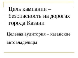 Цель кампании – безопасность на дорогах города Казани Целевая аудитория – казанс