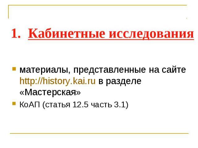 Кабинетные исследования материалы, представленные на сайте http://history.kai.ru в разделе «Мастерская» КоАП (статья 12.5 часть 3.1)