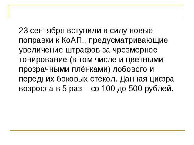 23 сентября вступили в силу новые поправки к КоАП., предусматривающие увеличение штрафов за чрезмерное тонирование (в том числе и цветными прозрачными плёнками) лобового и передних боковых стёкол. Данная цифра возросла в 5 раз – со 100 до 500 рублей…