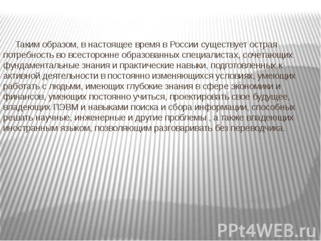 Таким образом, в настоящее время в России существует острая потребность во всесторонне образованных специалистах, сочетающих фундаментальные знания и практические навыки, подготовленных к активной деятельности в постоянно изменяющихся условиях, умею…