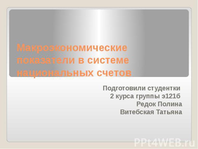 Макроэкономические показатели в системе национальных счетов Подготовили студентки 2 курса группы э121б Редок Полина Витебская Татьяна