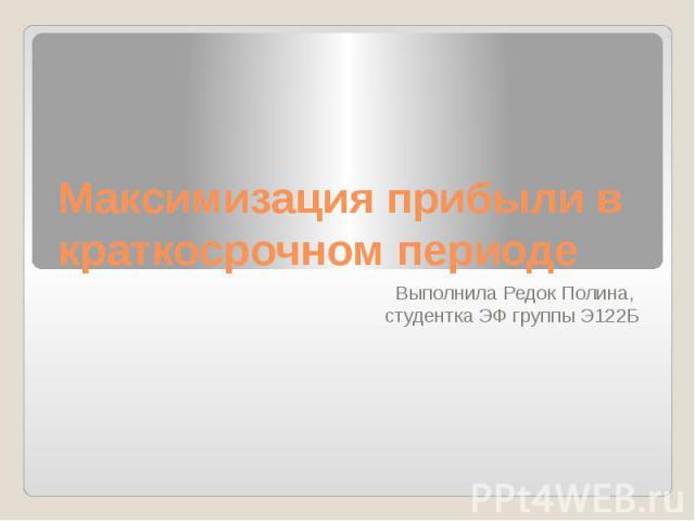 Максимизация прибыли в краткосрочном периоде Выполнила Редок Полина, студентка ЭФ группы Э122Б