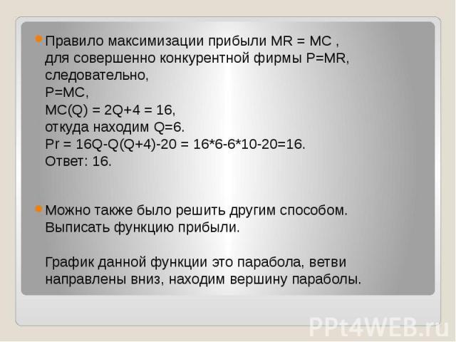 Правило максимизации прибыли MR = MC , для совершенно конкурентной фирмы P=MR, следовательно, Р=МС, МС(Q) = 2Q+4 = 16, откуда находим Q=6. Pr = 16Q-Q(Q+4)-20 = 16*6-6*10-20=16. Ответ: 16. Правило максимизации прибыли MR = MC , для совершенно конкуре…
