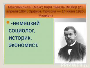 -немецкий социолог, историк, экономист. -немецкий социолог, историк, экономист.