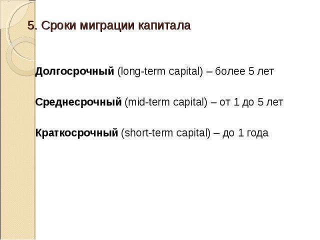 Долгосрочный (long-term capital) – более 5 лет Среднесрочный (mid-term capital) – от 1 до 5 лет Краткосрочный (short-term capital) – до 1 года