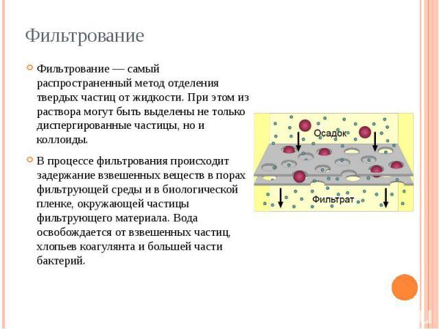 Фильтрование Фильтрование — самый распространенный метод отделения твердых частиц от жидкости. При этом из раствора могут быть выделены не только диспергированные частицы, но и коллоиды. В процессе фильтрования происходит задержание взвешенных вещес…