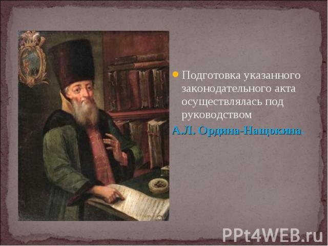 Подготовка указанного законодательного акта осуществлялась под руководством Подготовка указанного законодательного акта осуществлялась под руководством А.Л. Ордина-Нащокина.