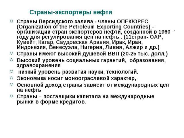 Страны Персидского залива - члены ОПЕК/ОРЕС (Organization of the Petroleum Exporting Countries) –организации стран экспортеров нефти, созданной в 1960 году для регулирования цен на нефть . (11стран- ОАР, Кувейт, Катар, Саудовская Аравия, Ирак, Иран,…