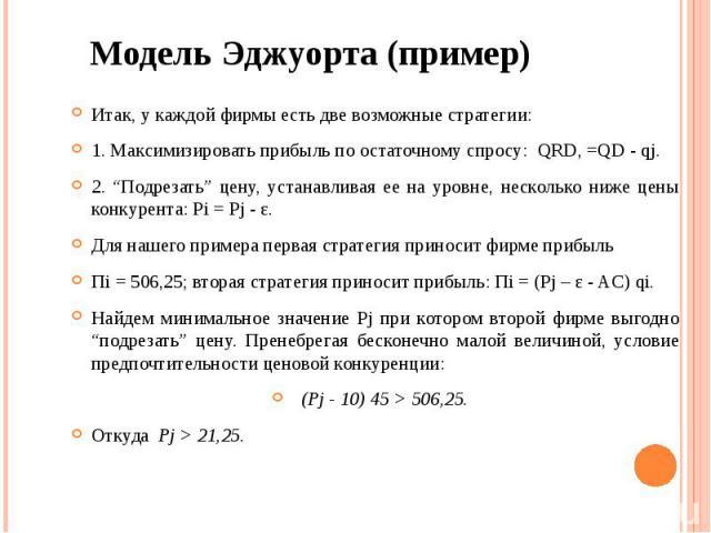 """Модель Эджуорта (пример) Итак, у каждой фирмы есть две возможные стратегии: 1. Максимизировать прибыль по остаточному спросу: QRD, =QD - qj. 2. """"Подрезать"""" цену, устанавливая ее на уровне, несколько ниже цены конкурента: Pi = Pj - ε. Для нашего прим…"""