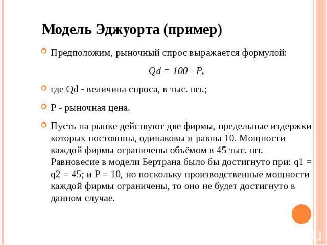 Модель Эджуорта (пример) Предположим, рыночный спрос выражается формулой: Qd = 100 - Р, где Qd - величина спроса, в тыс. шт.; Р - рыночная цена. Пусть на рынке действуют две фирмы, предельные издержки которых постоянны, одинаковы и равны 10. Мощност…