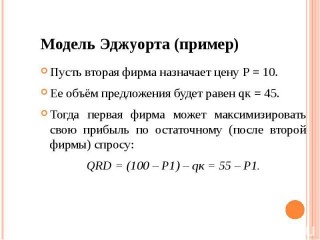 Модель Эджуорта (пример) Пусть вторая фирма назначает цену Р = 10. Ее объём предложения будет равен qк = 45. Тогда первая фирма может максимизировать свою прибыль по остаточному (после второй фирмы) спросу: QRD = (100 – Р1) – qк = 55 – Р1.