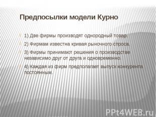 Предпосылки модели Курно 1) Две фирмы производят однородный товар. 2) Фирмам изв