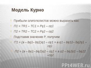 Модель Курно Прибыли олигополистов можно выразить как: П1 = TR1 – TC1 = Pq1 – cq
