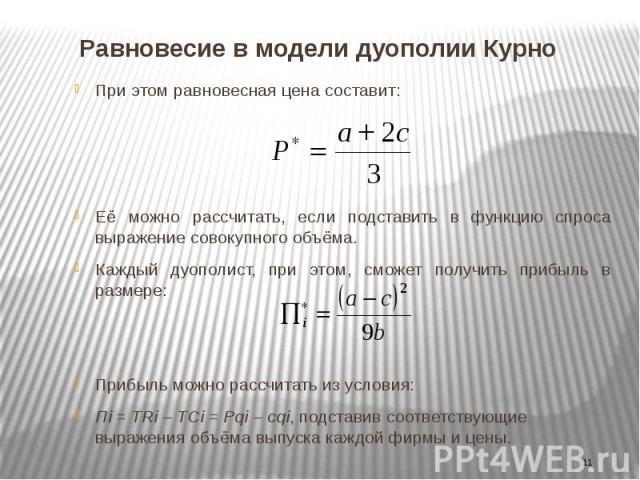 Равновесие в модели дуополии Курно При этом равновесная цена составит: Её можно рассчитать, если подставить в функцию спроса выражение совокупного объёма. Каждый дуополист, при этом, сможет получить прибыль в размере: Прибыль можно рассчитать из усл…