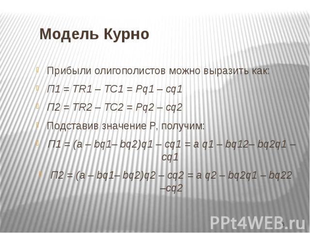 Модель Курно Прибыли олигополистов можно выразить как: П1 = TR1 – TC1 = Pq1 – cq1 П2 = TR2 – TC2 = Pq2 – cq2 Подставив значение P, получим: П1 = (a – bq1– bq2)q1 – cq1 = a q1 – bq12– bq2q1 – cq1 П2 = (a – bq1– bq2)q2 – cq2 = a q2 – bq2q1 – bq22 –cq2