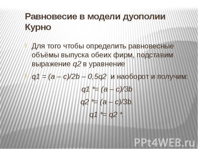 Равновесие в модели дуополии Курно Для того чтобы определить равновесные объёмы выпуска обеих фирм, подставим выражение q2 в уравнение q1 = (a – c)/2b – 0,5q2 и наоборот и получим: q1 *= (a – c)/3b q2 *= (a – c)/3b. q1 *= q2 *.