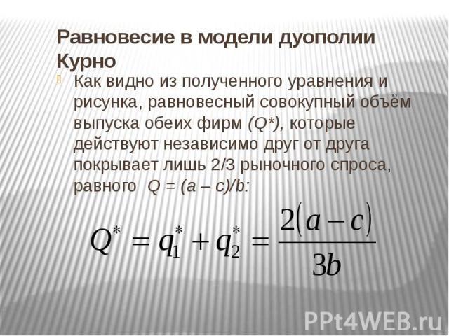Равновесие в модели дуополии Курно Как видно из полученного уравнения и рисунка, равновесный совокупный объём выпуска обеих фирм (Q*), которые действуют независимо друг от друга покрывает лишь 2/3 рыночного спроса, равного Q = (a – c)/b: