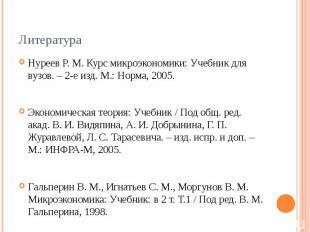 Литература Нуреев Р. М. Курс микроэкономики: Учебник для вузов. – 2-е изд. М.: Н
