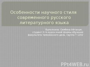 Особенности научного стиля современного русского литературного языка Выполнила: