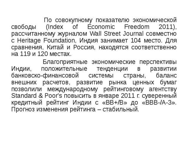 По совокупному показателю экономической свободы (Index of Economic Freedom 2011), рассчитанному журналом Wall Street Journal совместно с Heritage Foundation, Индия занимает 104 место. Для сравнения, Китай и Россия, находятся соответственно на 119 и …