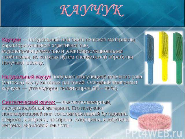 Каучуки — натуральные или синтетические материалы, характеризующиеся эластичностью, водонепроницаемостью и электроизоляционными свойствами, из которых путём специальной обработки получают резину. Каучуки — натуральные или синтетические материалы, ха…