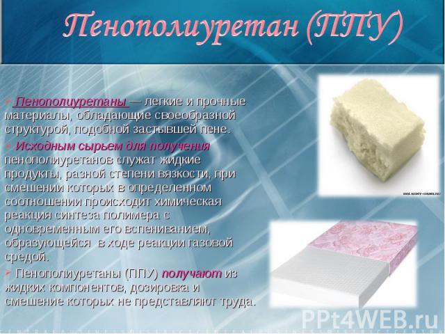 Пенополиуретаны — легкие и прочные материалы, обладающие своеобразной структурой, подобной застывшей пене. Исходным сырьем для получения пенополиуретанов служат жидкие продукты, разной степени вязкости, при смешении которых в определен…