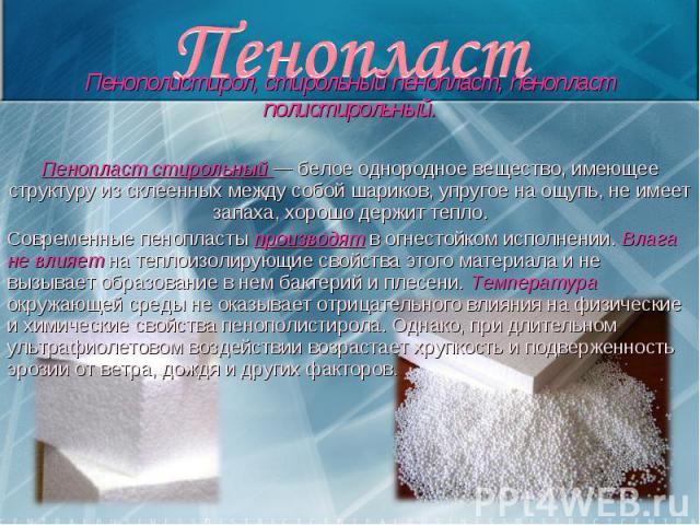 Пенополистирол, стирольный пенопласт, пенопласт полистирольный. Пенополистирол, стирольный пенопласт, пенопласт полистирольный. Пенопласт стирольный — белое однородное вещество, имеющее структуру из склеенных между собой шариков, упругое на ощупь, н…