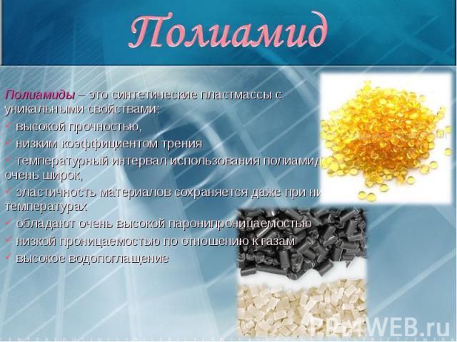 Полиамиды – это синтетические пластмассы с уникальными свойствами: Полиамиды – это синтетические пластмассы с уникальными свойствами: высокой прочностью, низким коэффициентом трения температурный интервал использования полиамидов очень широк, эласти…