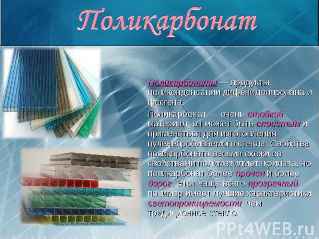 Поликарбонаты — продукты поликонденсации дифенилолпропана и фосгена. Поликарбонаты — продукты поликонденсации дифенилолпропана и фосгена. Поликарбонат — очень стойкий материал, он может быть слоистым и применяться для изготовления пуленепробиваемого…