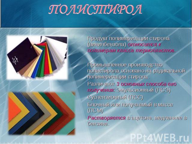 Продукт полимеризации стирола (винилбензола) относится к полимерам класса термопластов. Продукт полимеризации стирола (винилбензола) относится к полимерам класса термопластов. Промышленное производство полистирола основано на радикальной полимеризац…