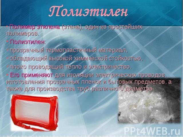 Полимер этилена (этена), один из простейших полимеров. Полимер этилена (этена), один из простейших полимеров. Полиэтилен: прозрачный термопластичный материал, обладающий высокой химической стойкостью, плохо проводящий тепло и электричество. Его прим…