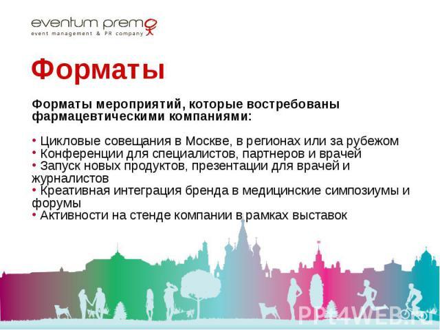 Форматы мероприятий, которые востребованы фармацевтическими компаниями: Форматы мероприятий, которые востребованы фармацевтическими компаниями: Цикловые совещания в Москве, в регионах или за рубежом Конференции для специалистов, партнеров и врачей З…