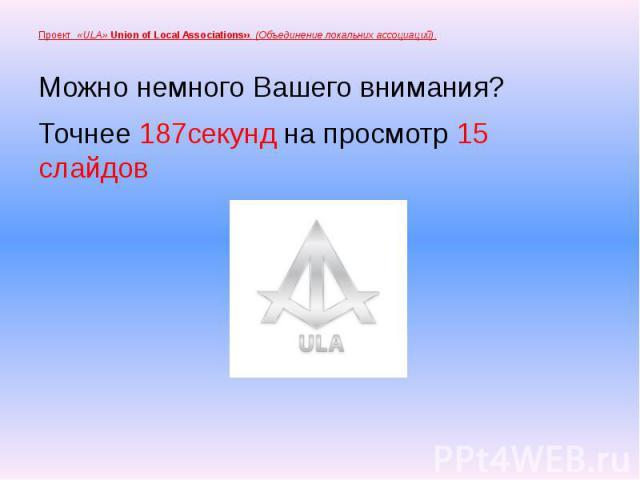 Проект «ULA» Union of Local Associations». (Объединение локальних ассоциаций). Можно немного Вашего внимания? Точнее 187секунд на просмотр 15 слайдов