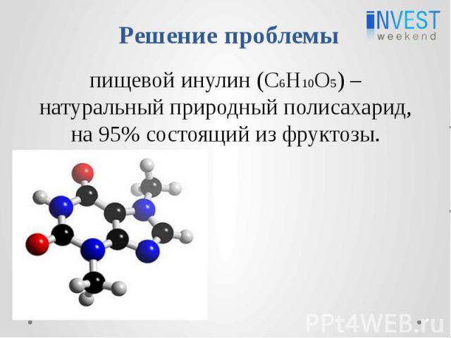 Решение проблемы пищевой инулин (C6H10O5) – натуральный природный полисахарид, на 95% состоящий из фруктозы.