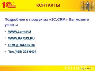 КОНТАКТЫ Подробнее о продуктах «1С:CRM» Вы можете узнать: WWW.1crm.RU WWW.RARUS.