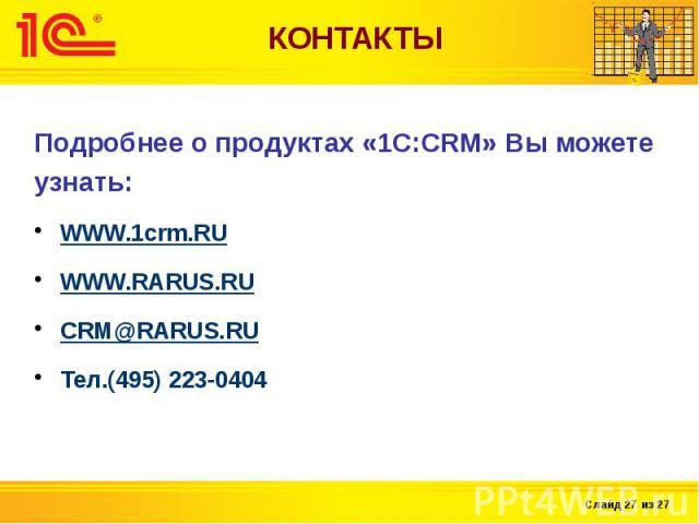 КОНТАКТЫ Подробнее о продуктах «1С:CRM» Вы можете узнать: WWW.1crm.RU WWW.RARUS.RU CRM@RARUS.RU Тел.(495) 223-0404