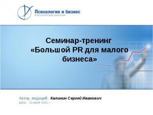 Семинар-тренинг «Большой PR для малого бизнеса» Автор, ведущий: Калинин Сергей И