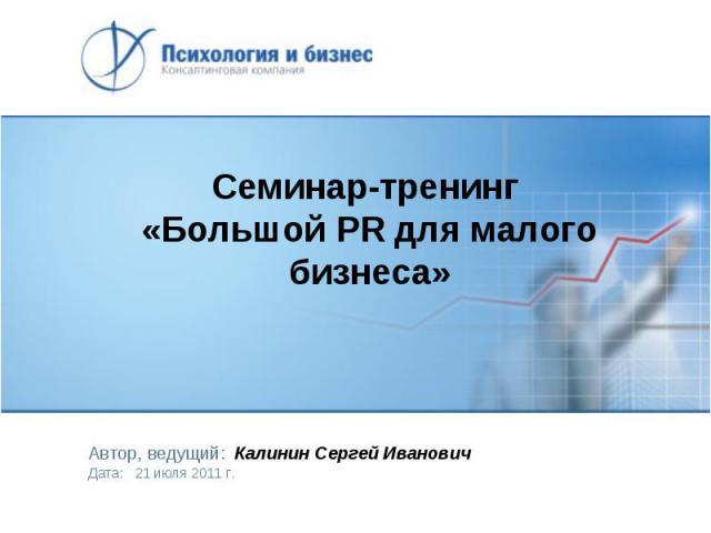 Семинар-тренинг «Большой PR для малого бизнеса» Автор, ведущий: Калинин Сергей Иванович